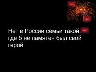 Нет в России семьи такой, где б не памятен был свой герой