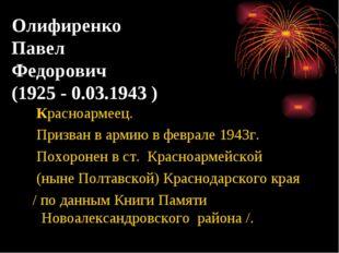 Олифиренко Павел Федорович (1925 - 0.03.1943 ) Красноармеец. Призван в армию