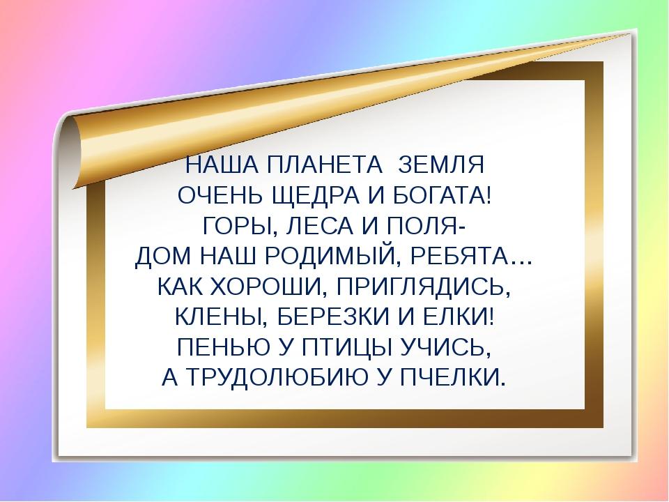 НАША ПЛАНЕТА ЗЕМЛЯ ОЧЕНЬ ЩЕДРА И БОГАТА! ГОРЫ, ЛЕСА И ПОЛЯ- ДОМ НАШ РОДИМЫЙ,...