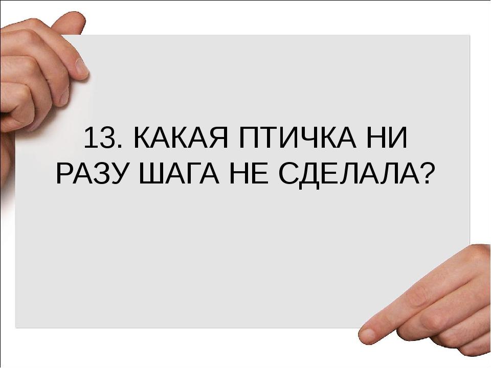 13. КАКАЯ ПТИЧКА НИ РАЗУ ШАГА НЕ СДЕЛАЛА?