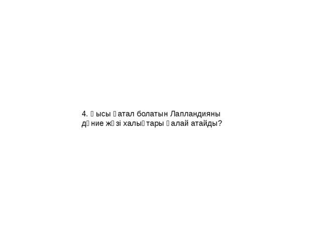 4. Қысы қатал болатын Лапландияны дүние жүзі халықтары қалай атайды?
