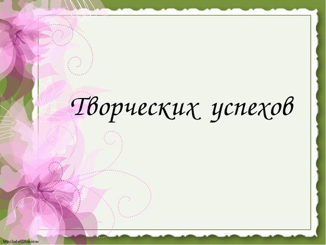 Творческих успехов http://linda6035.ucoz.ru/
