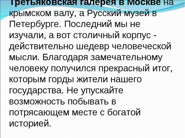 Третьяковская галерея в Москве на крымском валу, а Русский музей в Петербурге...