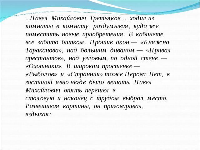 …Павел Михайлович Третьяков… ходил из комнаты в комнату, раздумывая,...