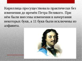 Кириллица просуществовала практически без изменения до времён Петра Великого.