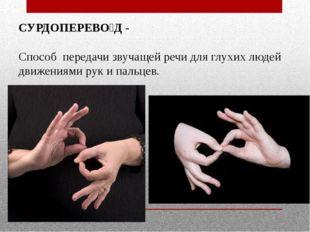 СУРДОПЕРЕВО́Д - Способ передачи звучащей речи для глухих людей движениями рук