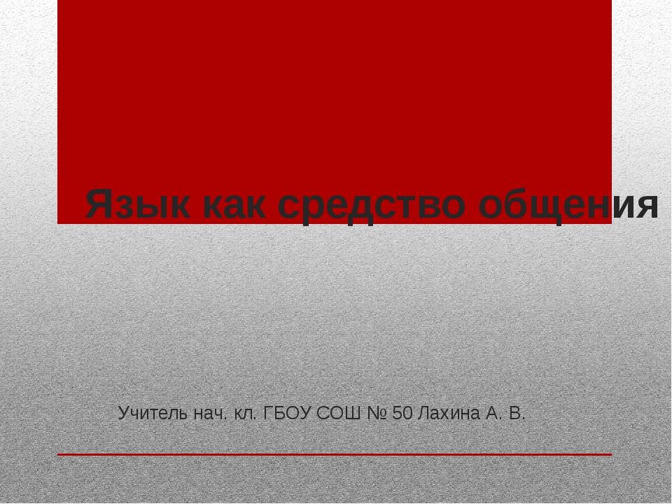 Язык как средство общения Учитель нач. кл. ГБОУ СОШ № 50 Лахина А. В.