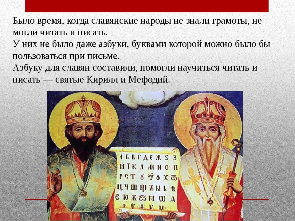 Было время, когда славянские народы не знали грамоты, не могли читать и писат...
