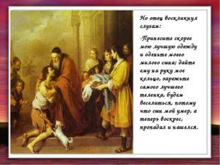Но отец воскликнул слугам: -Принесите скорее мою лучшую одежду и оденьте моег