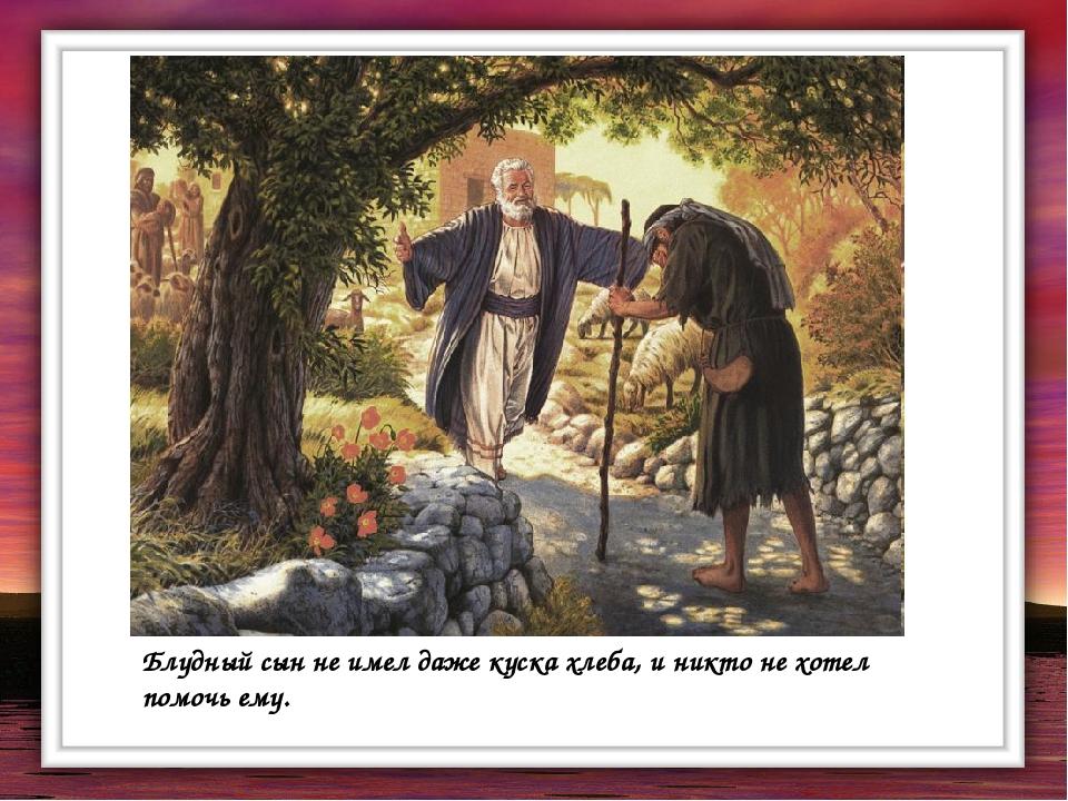 Блудный сын не имел даже куска хлеба, и никто не хотел помочь ему.