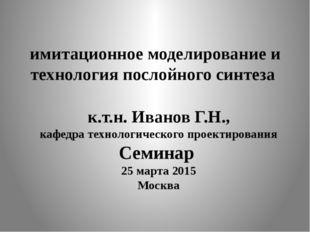 имитационное моделирование и технология послойного синтеза к.т.н. Иванов Г.Н.