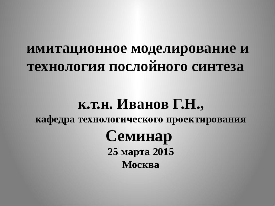 имитационное моделирование и технология послойного синтеза к.т.н. Иванов Г.Н....