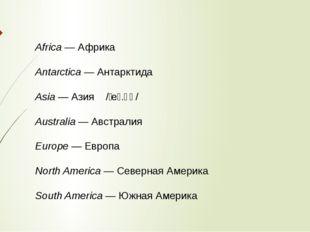 Africa— Африка Antarctica— Антарктида Asia— Азия /ˈeɪ.ʒə/ Australia— Авс