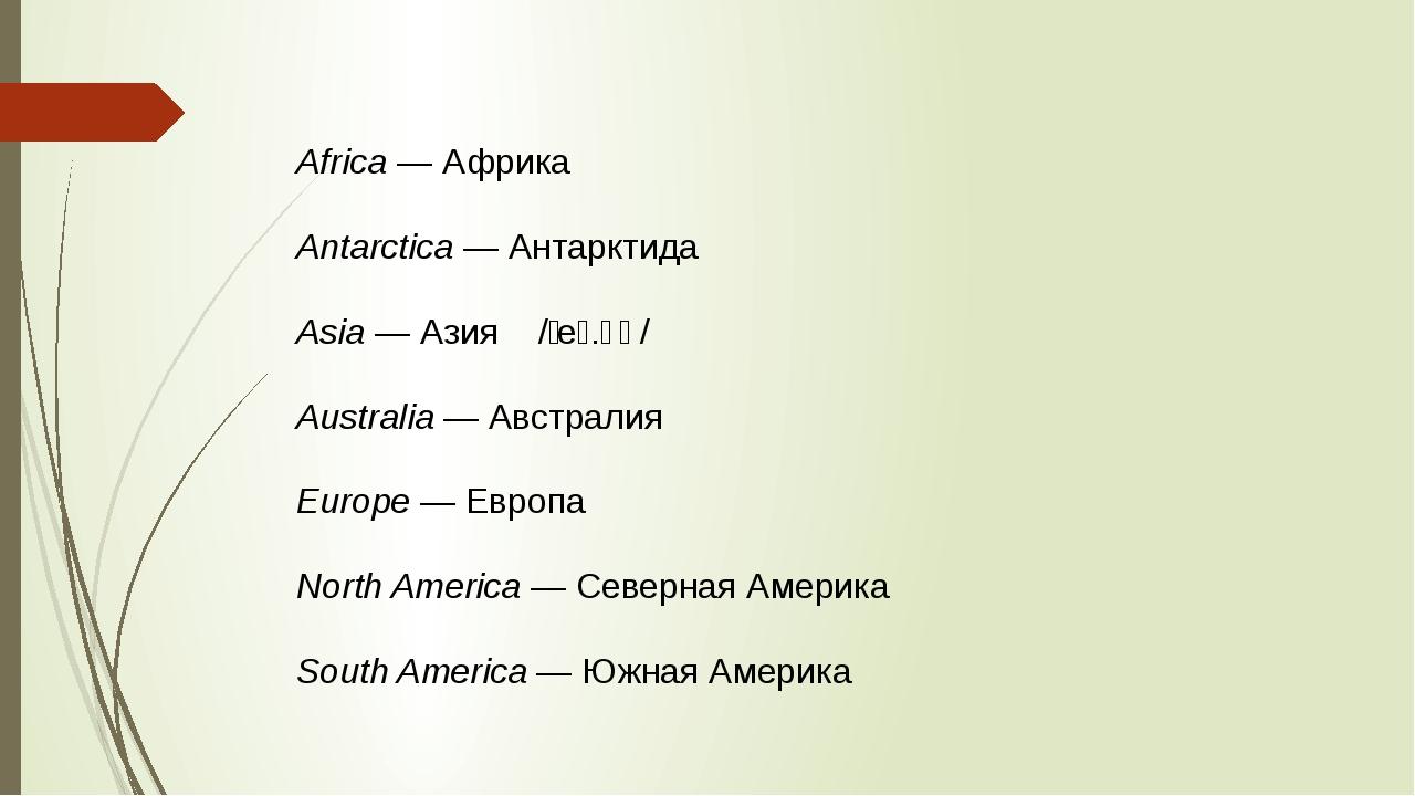 Africa— Африка Antarctica— Антарктида Asia— Азия /ˈeɪ.ʒə/ Australia— Авс...