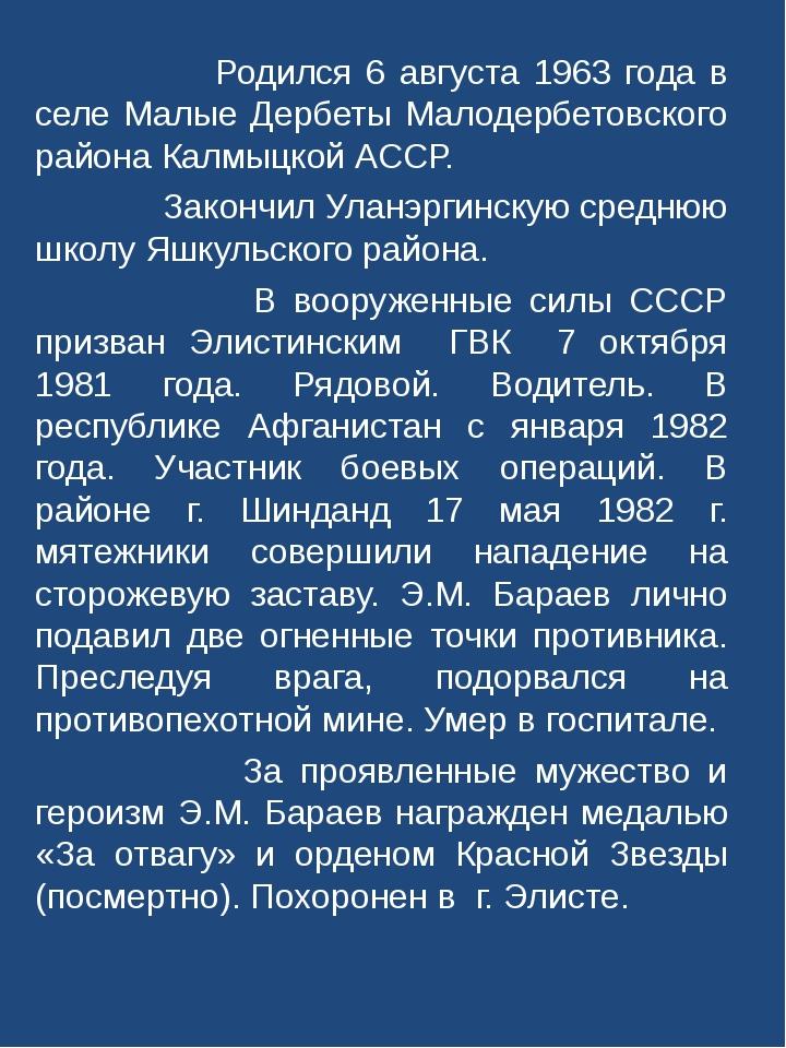 Родился 6 августа 1963 года в селе Малые Дербеты Малодербетовского района Ка...