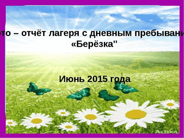 """Фото – отчёт лагеря с дневным пребыванием «Берёзка"""" Июнь 2015 года"""