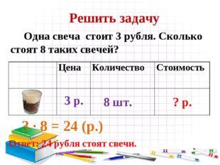 Решить задачу Одна свеча стоит 3 рубля. Сколько стоят 8 таких свечей? 3 ∙ 8 =