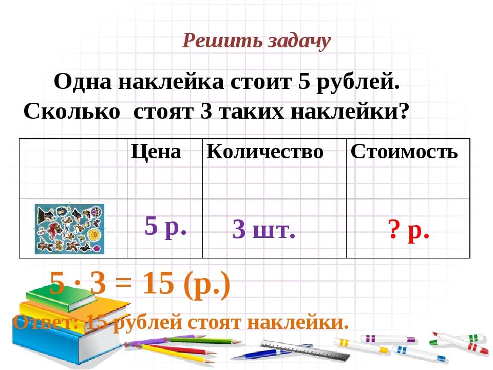 Решить задачу Одна наклейка стоит 5 рублей. Сколько стоят 3 таких наклейки? 5...