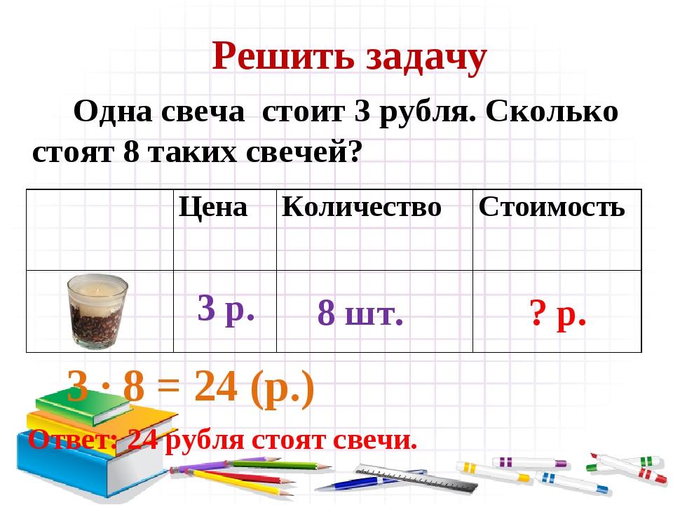 Решить задачу Одна свеча стоит 3 рубля. Сколько стоят 8 таких свечей? 3 ∙ 8 =...