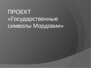 ПРОЕКТ «Государственные символы Мордовии»