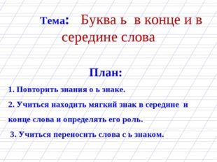 Тема: Буква ь в конце и в середине слова План: 1. Повторить знания о ь зна