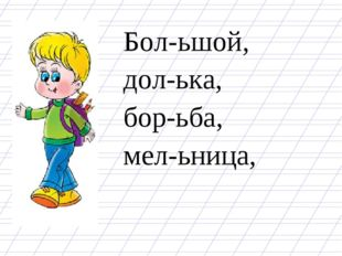 Бол-ьшой, дол-ька, бор-ьба, мел-ьница,