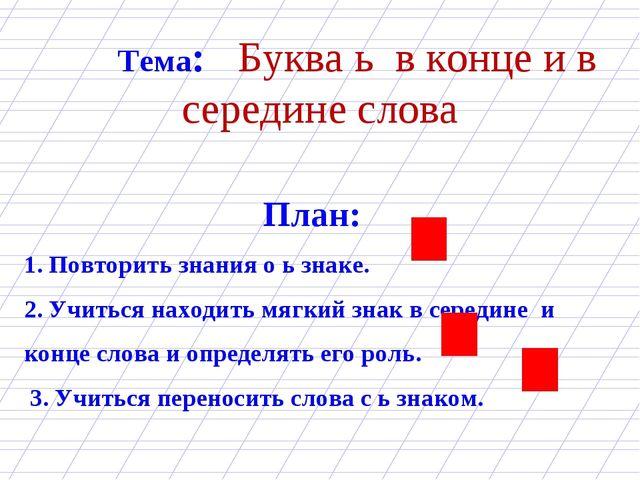 Тема: Буква ь в конце и в середине слова План: 1. Повторить знания о ь зна...
