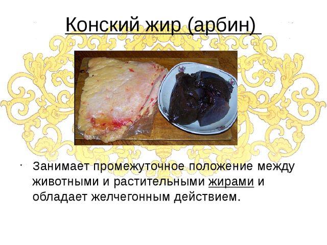 Конский жир (арбин) Занимает промежуточное положение между животными и растит...