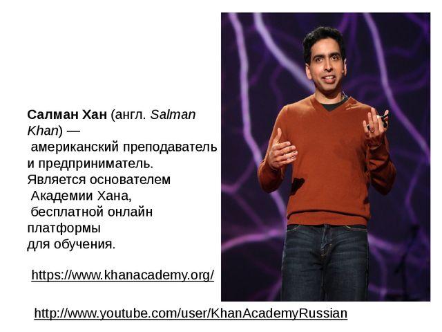 Салман Хан(англ.Salman Khan)— американский преподаватель и предприниматель...