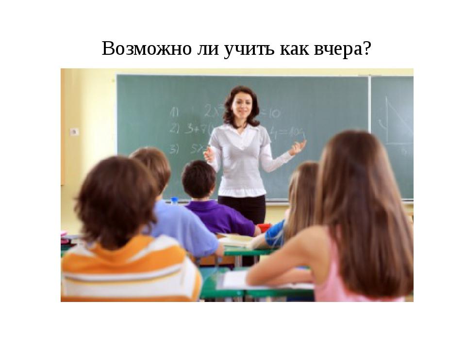 Возможно ли учить как вчера?