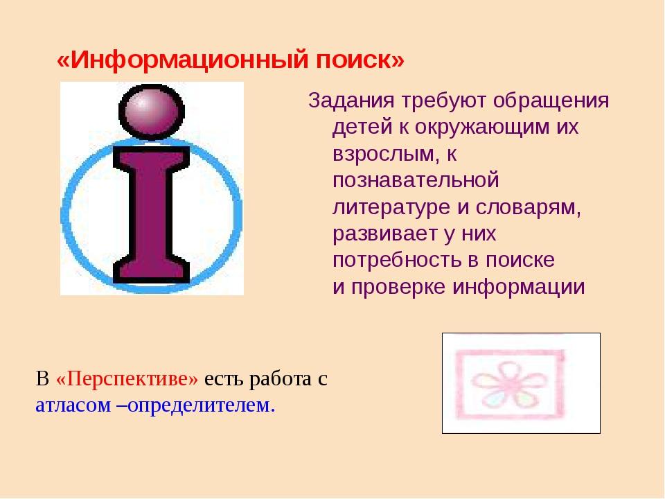 «Информационный поиск» Задания требуют обращения детей к окружающим их взрос...