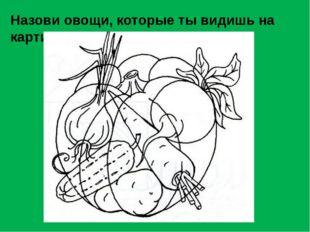 Назови овощи, которые ты видишь на картинке.