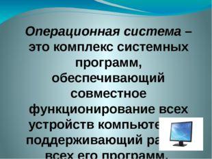 Операционная система – это комплекс системных программ, обеспечивающий совмес
