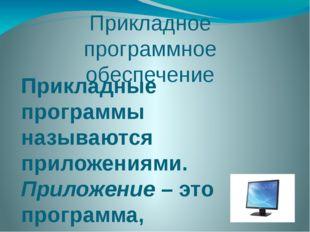 Прикладное программное обеспечение Прикладные программы называются приложения
