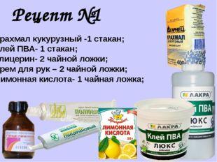 Рецепт №1 Крахмал кукурузный -1 стакан; Клей ПВА- 1 стакан; Глицерин- 2 чайно