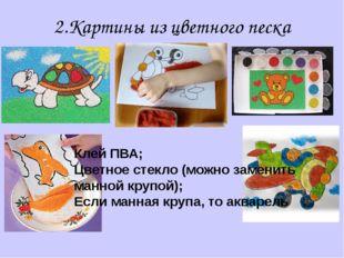 2.Картины из цветного песка Клей ПВА; Цветное стекло (можно заменить манной к