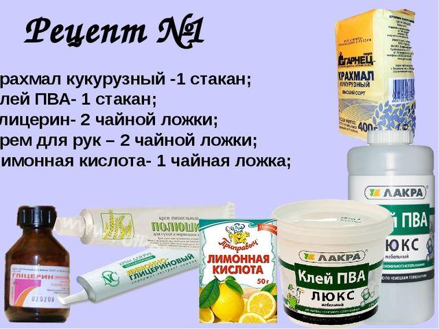 Рецепт №1 Крахмал кукурузный -1 стакан; Клей ПВА- 1 стакан; Глицерин- 2 чайно...
