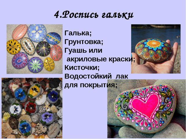 4.Роспись гальки Галька; Грунтовка; Гуашь или акриловые краски; Кисточки; Вод...