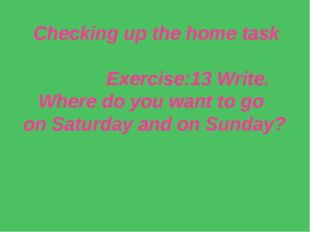 Checking up the home task Exercise:13 Write. Where do you want to go on Satur