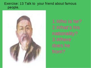 Exercise: 13 Talk to your friend about famous people. 1.Who is he? 2.What's h