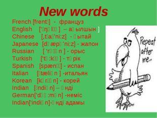 New words French [frentʃ] - француз English ['ɪŋɡlɪʃ ] – ағылшын ] Chinese [,