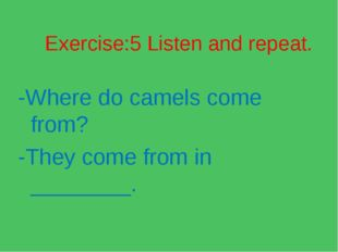 Exercise:5 Listen and repeat. -Where do camels come from? -They come from in