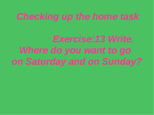Checking up the home task Exercise:13 Write. Where do you want to go on Satur...