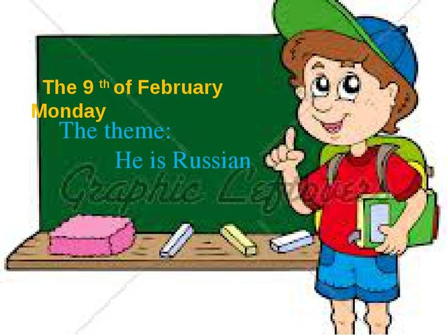 The 9 th of February Monday The theme: He is Russian