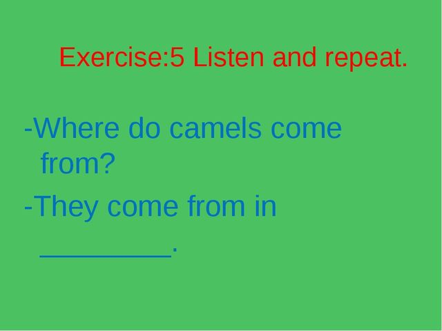 Exercise:5 Listen and repeat. -Where do camels come from? -They come from in...