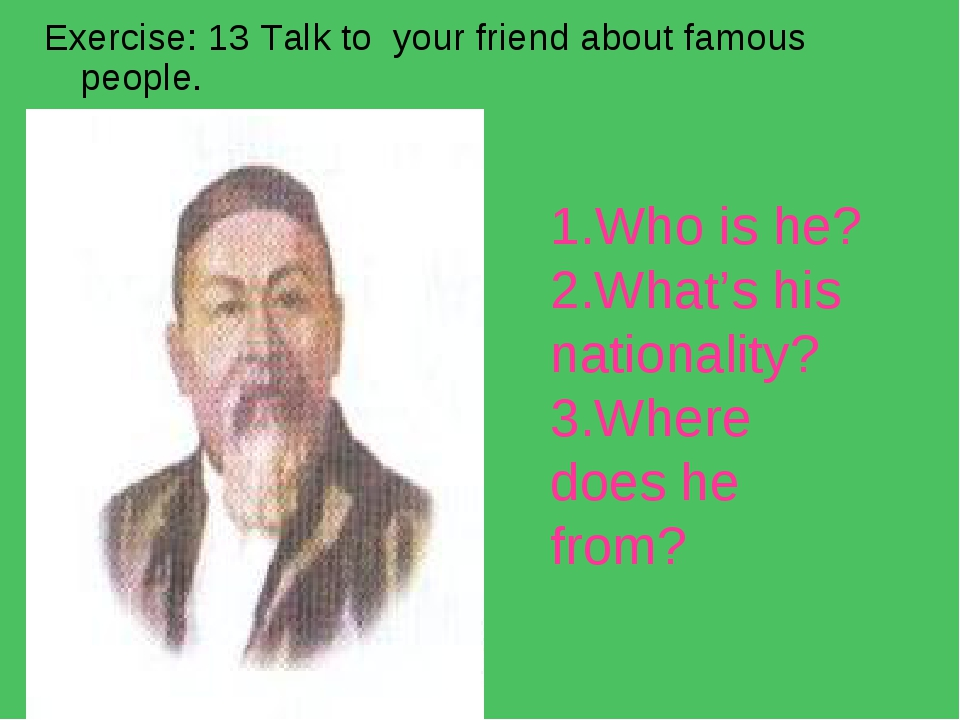 Exercise: 13 Talk to your friend about famous people. 1.Who is he? 2.What's h...