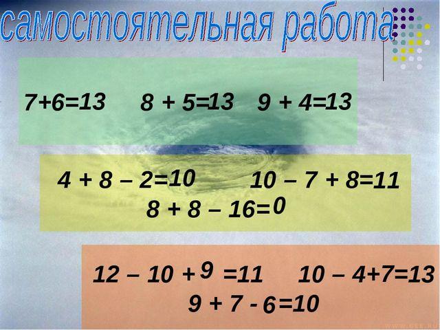 7+6= 8 + 5= 9 + 4= 4 + 8 – 2= 10 – 7 + 8= 8 + 8 – 16= 12 – 10 + =11 10 – 4+ =...