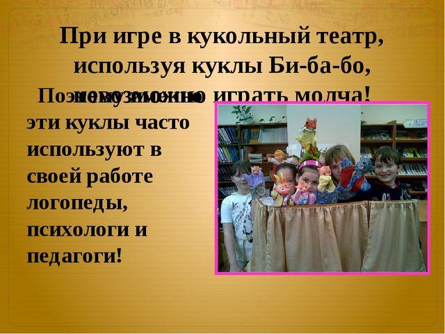 При игре в кукольный театр, используя куклы Би-ба-бо, невозможно играть молча...