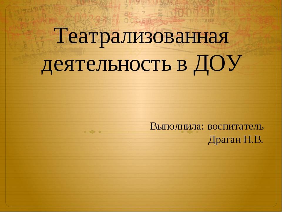 Театрализованная деятельность в ДОУ Выполнила: воспитатель Драган Н.В.