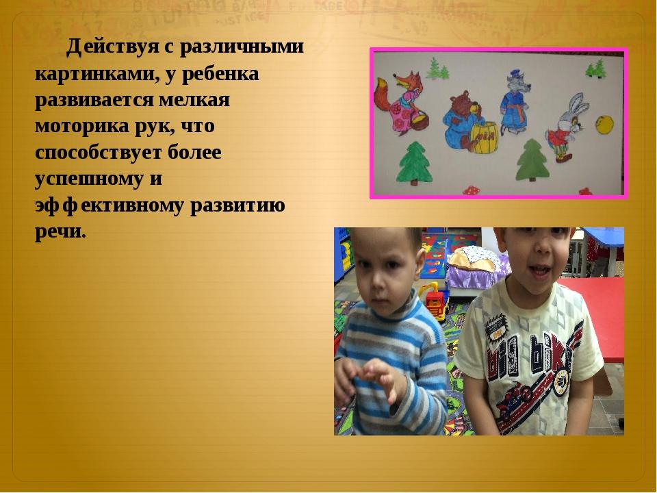 Действуя с различными картинками, у ребенка развивается мелкая моторика рук,...